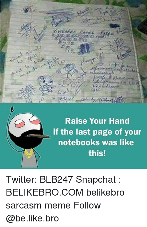 Snapchater: Raise Your Hand  if the last page of your  notebooks was like  this! Twitter: BLB247 Snapchat : BELIKEBRO.COM belikebro sarcasm meme Follow @be.like.bro