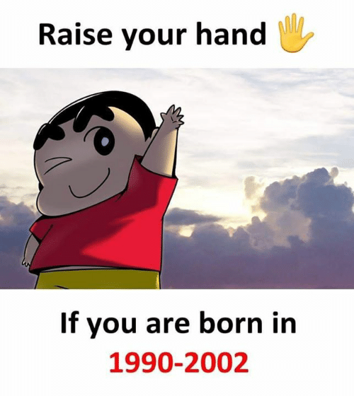 raise your hand if: Raise your hand  If you are born in  1990-2002
