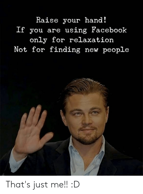 raise your hand if: Raise your hand!  If you are using Facebook  only for relaxation  Not for finding new people That's just me!! :D