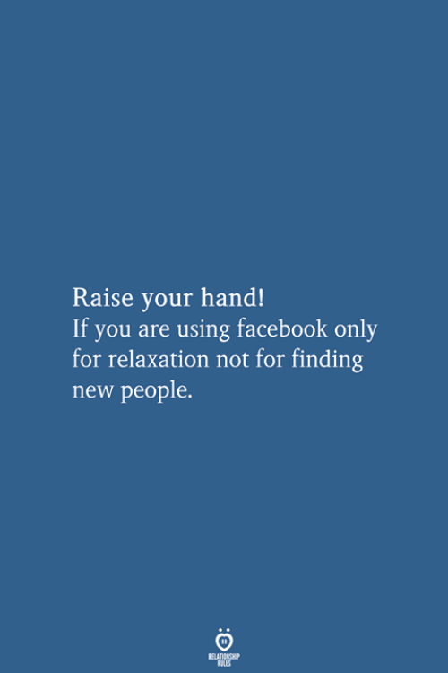 raise your hand if: Raise your hand!  If you are using facebook only  for relaxation not for finding  new people.  RELATIONSHIP  LES