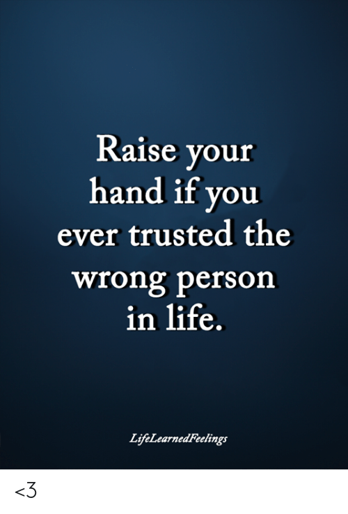 raise your hand if: Raise your  hand if you  ever trusted the  wrong person  in life.  LijfeLearnedFeelings <3