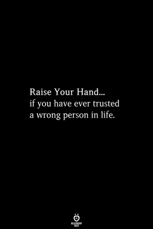 raise your hand if: Raise Your Hand  if you have ever trusted  a wrong person in life.