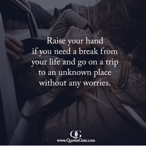 Need A Break: Raise your hand  if you need a break from  your life and go on a trip  to an unknown place  without any worries.  www.QuotesGate.com