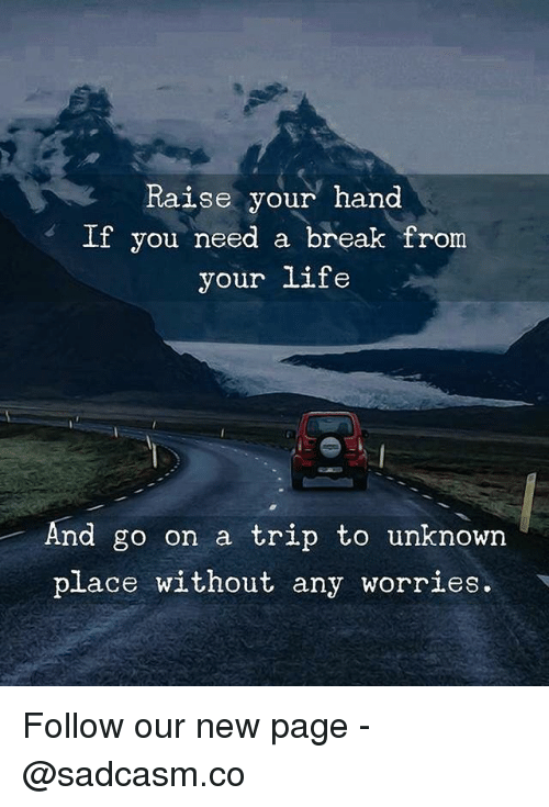 Need A Break: Raise your hand  If you need a break from  your life  And go on a trip to unknown  place without any worries. Follow our new page - @sadcasm.co