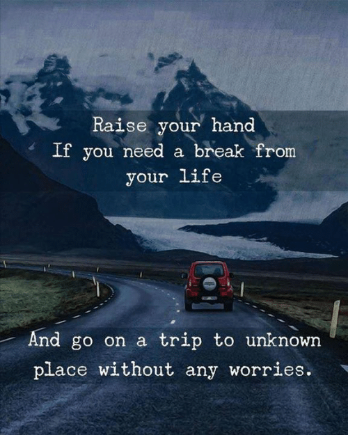 raise your hand if: Raise your hand  If you need a break from  your life  And go on a trip to unknown  place without any worries.