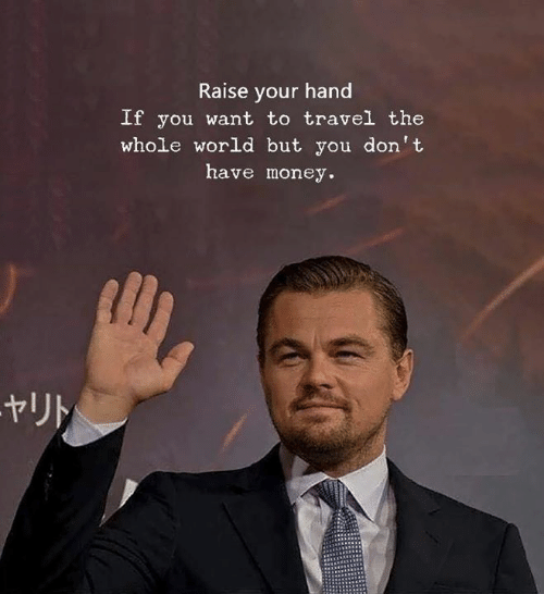 raise your hand if: Raise your hand  If you want to travel the  whole world but you don't  have money