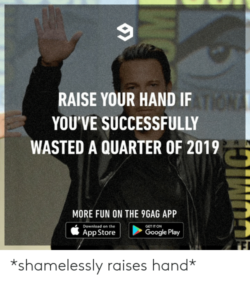 Google Play: RAISE YOUR HAND IF  YOU'VE SUCCESSFULLY  WASTED A QUARTER OF 2019  MORE FUN ON THE 9GAG APP  Download on the  GET IT ON  App Store  Google Play *shamelessly raises hand*