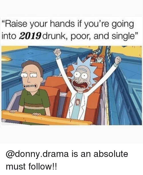"Drunk, Memes, and Single: ""Raise your hands if you're going  into 2019 drunk, poor, and single"" @donny.drama is an absolute must follow!!"