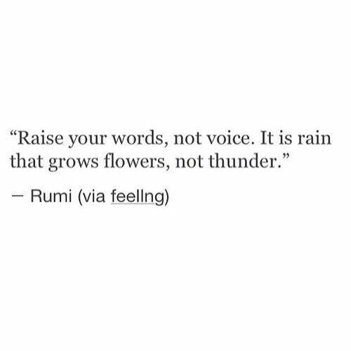 "Flowers: ""Raise your words, not voice. It is rain  that grows flowers, not thunder.""  - Rumi (via feellng)"