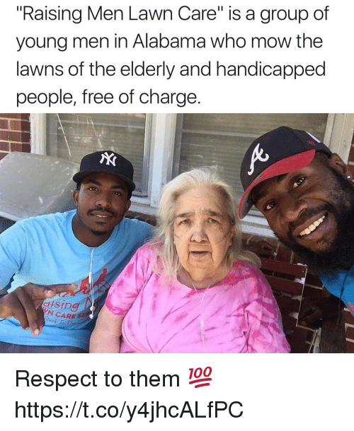 "Lawn Care: ""Raising Men Lawn Care"" is a group of  young men in Alabama who mow the  lawns of the elderly and handicapped  people, free of charge.  AX  N CARE S  ock To The Respect to them 💯 https://t.co/y4jhcALfPC"