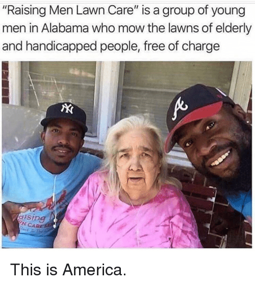"Lawn Care: ""Raising Men Lawn Care"" is a group of young  men in Alabama who mow the lawns of elderly  and handicapped people, free of charge  N CARE This is America."