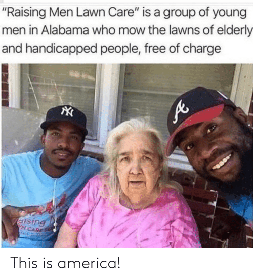 "Lawn Care: ""Raising Men Lawn Care"" is a group of young  men in Alabama who mow the lawns of elderly  and handicapped people, free of charge  N CARES This is america!"