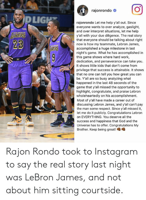 Perseverance: rajonrondo #  LIG  rajonrondo Let me help y'all out. Since  everyone wants to over analyze, gaslight,  and over interpret situations, let me help  y'all with your due diligence. The real story  that everyone should be talking about right  now is how my teammate, Lebron James,  accomplished a huge milestone in last  night's game. What he has accomplished in  this game shows where hard work,  dedication, and perseverance can take you.  It shows little kids that don't come from  privilege that success is attainable. It shows  that no one can tell you how great you can  be. Y'all are so busy analyzing what  happened in the last 48 seconds of the  game that y'all missed the opportunity to  highlight, congratulate, and praise Lebron  wholeheartedly on his accomplishment.  Most of y'all have made a career out of  discussing Lebron James, and y'all can't pay  the man some respect. Since y'all missed it,  let me do it publicly. Congratulations Lebron  on EVERYTHING. You deserve all the  success and happiness that God and the  Universe has to offer. Congratulations My  Brother. Keep being great!  LOS ANGELES  23  KERS Rajon Rondo took to Instagram to say the real story last night was LeBron James, and not about him sitting courtside.