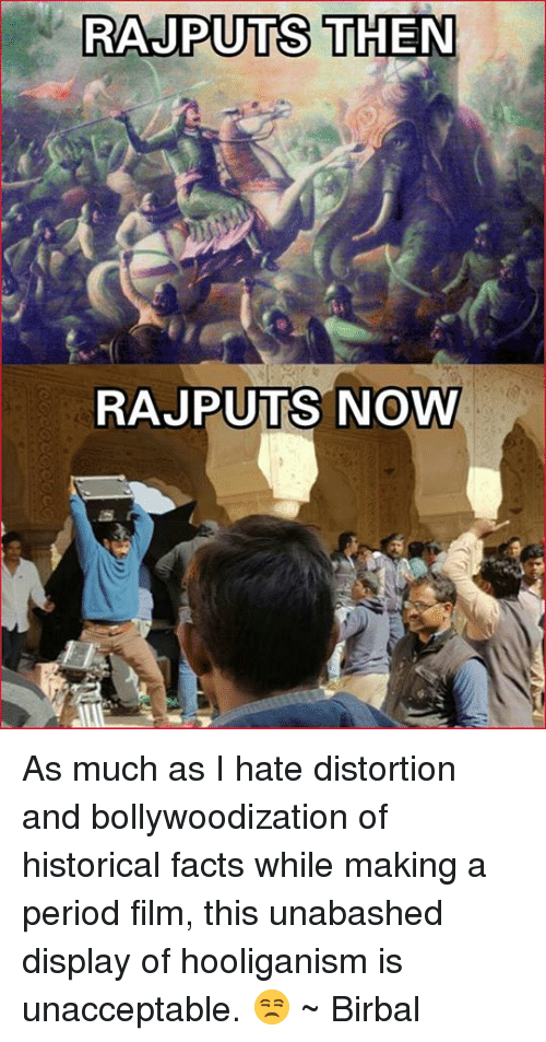 Bollywood, Historical, and Mad Mughal: RAJPUTS THEN  RAJPUTS NOWY As much as I hate distortion and bollywoodization of historical facts while making a period film, this unabashed display of hooliganism is unacceptable. 😒 ~ Birbal