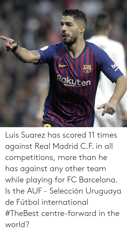 futbol: Rakutern Luis Suarez has scored 11 times against Real Madrid C.F. in all competitions, more than he has against any other team while playing for FC Barcelona.  Is the AUF - Selección Uruguaya de Fútbol international #TheBest centre-forward in the world?