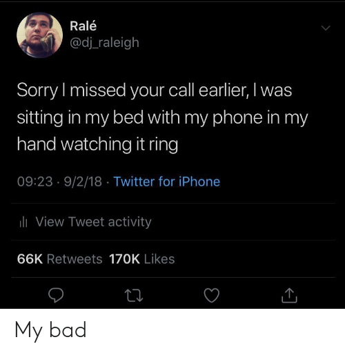 Bad, Iphone, and Phone: Ralé  @dj raleigh  Sorry I missed your call earlier, I was  sitting in my bed with my phone in my  hand watching it ring  09:23 9/2/18 Twitter for iPhone  lView Tweet activity  66K Retweets 170K Likes My bad