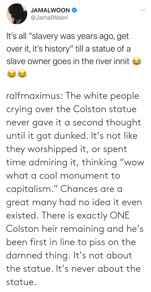 "what a: ralfmaximus:  The white people crying over the Colston statue never gave it a second thought until it got dunked. It's not like they worshipped it, or spent time admiring it, thinking ""wow what a cool monument to capitalism."" Chances are a great many had no idea it even existed. There is exactly ONE Colston heir remaining and he's been first in line to piss on the damned thing. It's not about the statue. It's never about the statue."