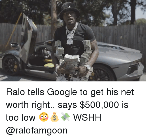 Google, Memes, and Wshh: Ralo tells Google to get his net worth right.. says $500,000 is too low 😳💰💸 WSHH @ralofamgoon