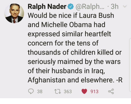 Children, Michelle Obama, and Obama: Ralph Nader@Ralph... 3h  Would be nice if Laura Bush  and Michelle Obama had  expressed similar heartfelt  concern for the tens of  thousands of children killed or  seriously maimed by the wars  of their husbands in Iraq,  Afghanistan and elsewhere. -R  38 t 363 913