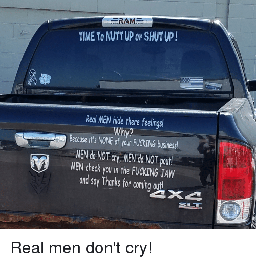 Fucking, Shut Up, and Business: RAM  TIME To NUTT UP or SHUT UP!  Real MEN hide there feelings  Why2  Because it's NONE of your FUCKING business!  MEN do NOT cry, NEN do NOT pourt!  MEN check you in the FUCKING JAW  and say Thanks for comning aurt Real men don't cry!