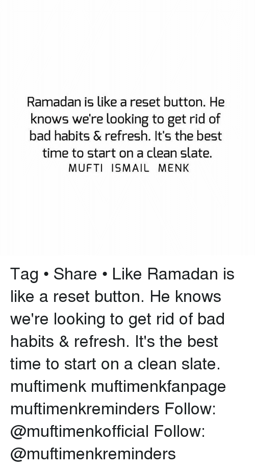 Reseted: Ramadan is like a reset button. He  knows we're looking to get rid of  bad habits & refresh. It's the best  time to start on a clean slate.  MUFTI ISMAIL MENK Tag • Share • Like Ramadan is like a reset button. He knows we're looking to get rid of bad habits & refresh. It's the best time to start on a clean slate. muftimenk muftimenkfanpage muftimenkreminders Follow: @muftimenkofficial Follow: @muftimenkreminders
