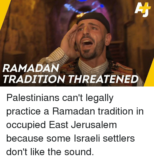 Memes, Ramadan, and Israeli: RAMADAN  TRADITION THREATENED Palestinians can't legally practice a Ramadan tradition in occupied East Jerusalem because some Israeli settlers don't like the sound.