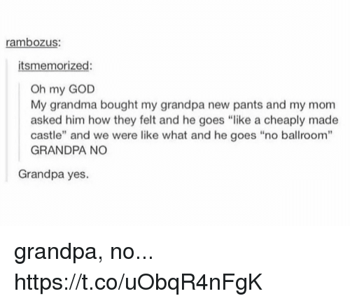 "pantsed: rambozus:  itsmemorized:  Oh my GOD  My grandma bought my grandpa new pants and my mom  asked him how they felt and he goes ""like a cheaply made  castle"" and we were like what and he goes ""no ballroom""  GRANDPA NO  Grandpa yes. grandpa, no... https://t.co/uObqR4nFgK"