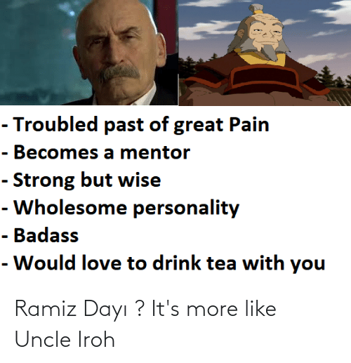 uncle: Ramiz Dayı ? It's more like Uncle Iroh