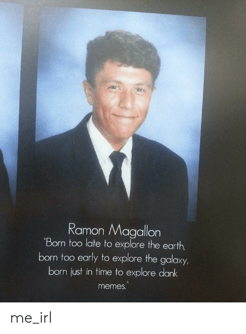 Dank, Meme, and Earth: Ramon Magallon  Born too late to explore the earth  born too early to explore the galaxy  born just in time to explore dank  meme. me_irl
