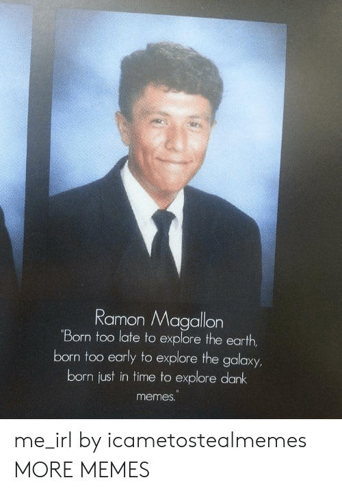 Dank, Meme, and Memes: Ramon Magallon  Born too late to explore the earth  born too early to explore the galaxy  born just in time to explore dank  meme. me_irl by icametostealmemes MORE MEMES