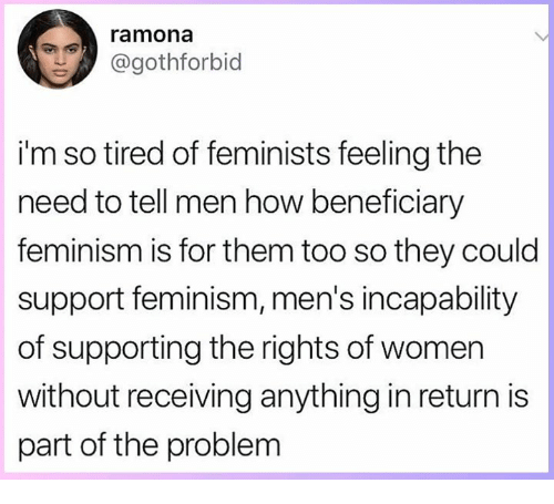 Feminism, Memes, and Women: ramona  @gothforbid  i'm so tired of feminists feeling the  need to tell men how beneficiary  feminism is for them too so they could  support feminism, men's incapability  of supporting the rights of women  without receiving anything in return is  part of the problem
