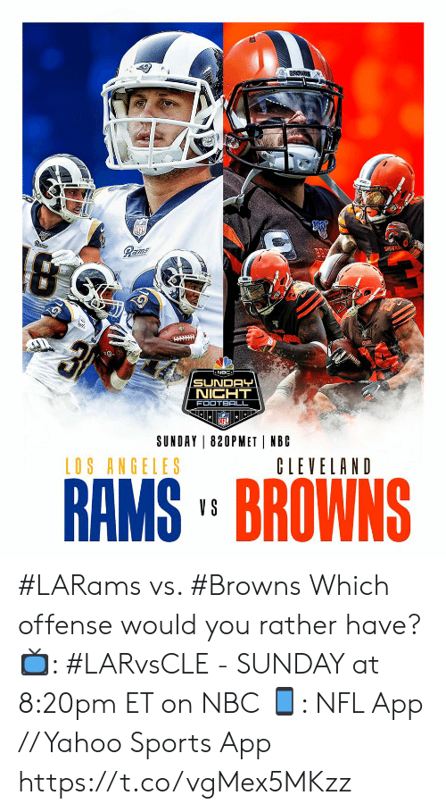 Football, Memes, and Nfl: Rams  Rams  BROWNS  न  NBC  SUNDAY  NIGHT  FOOTBALL  SUNDAY 820PMET NBC  LOS ANGELES  CLEVELAND  RAMS' BROWNS  V S #LARams vs. #Browns  Which offense would you rather have?  📺: #LARvsCLE - SUNDAY at 8:20pm ET on NBC 📱: NFL App // Yahoo Sports App https://t.co/vgMex5MKzz