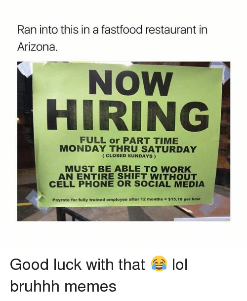 Good Luck With That: Ran into this in a fastfood restaurant in  Arizona.  NOW  HIRING  MONDAY THRU SATURDAY  (CLOSED SUNDAYS)  MUST BE ABLE TO WORK  AN ENTIRE SHIFT WITHOUT  CELLPHONE OR SOCIAL MEDIA  Payrate for fully trained employee after 12 months $15.10 per hour Good luck with that 😂 lol bruhhh memes