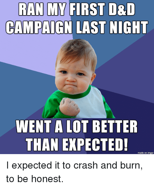 Imgur, D&d, and Crash: RAN  MY  FIRST  D&D  CAMPAIGN LAST NIGHT  WENT A LOT BETTER  THAN EXPECTED!  made on imgur I expected it to crash and burn, to be honest.