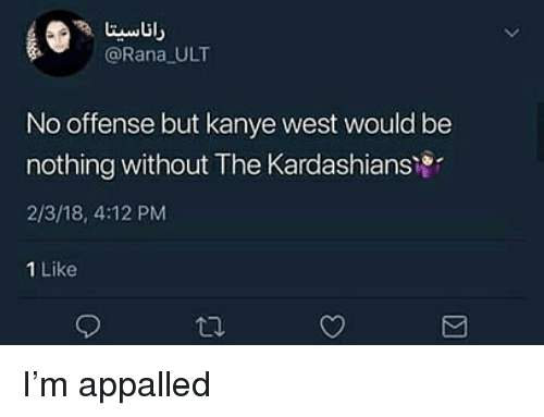 appalled: @Rana ULT  No offense but kanye west would be  nothing without The Kardashiansi  2/3/18, 4:12 PM  1 Like I'm appalled