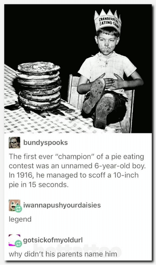 """Parents, Old, and Boy: RANBERR  EATING  bundyspooks  The first ever """"champion"""" of a pie eating  contest was an unnamed 6-year-old boy.  In 1916, he managed to scoff a 10-inch  pie in 15 seconds.  iwannapushyourdaisies  legend  gotsickofmyoldurl  why didn't his parents name him"""