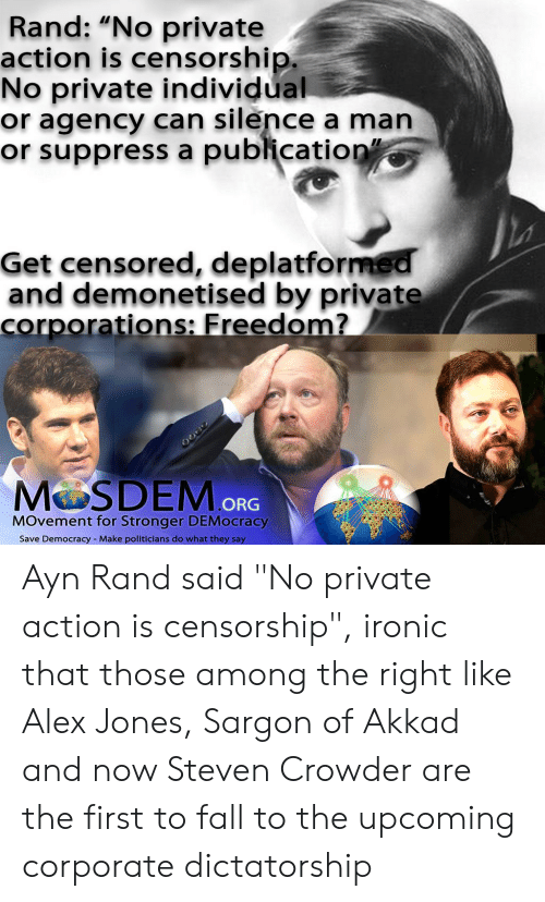 "Fall, Ironic, and Alex Jones: Rand: ""No private  action is censorship.  No private individual  or agency can silence a man  or suppress a publication""  Get censored, deplatformed  and demonetised by private  corporations: Freedom?  MOSDEM ORG  MOvement for Stronger DEMocracy  Make politicians do what they say  Save Democracy Ayn Rand said ""No private action is censorship"", ironic that those among the right like Alex Jones, Sargon of Akkad and now Steven Crowder are the first to fall to the upcoming corporate dictatorship"