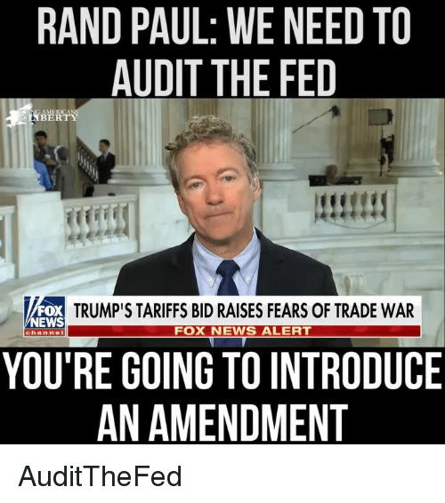 News Fox: RAND PAUL: WE NEED TO  AUDIT THE FED  TRUMP'S TARIFFS BID RAISES FEARS OF TRADE WAR  NEWS  FOX NEWS ALERT  channe  YOU'RE GOING TO INTRODUCE  AN AMENDMENT AuditTheFed