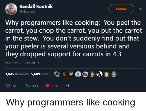 randall: Randall Koutnik  @rkoutnik  Follow  Why programmers like cooking: You peel the  carrot, you chop the carrot, you put the carrot  in the stew. You don't suddenly find out that  your peeler is several versions behind and  they dropped support for carrots in 4.3  9:22 PM 16 Jan 2019  1,845 Retweets 5,689 Likes  冫 9 lal a  681.8K 5.7K Why programmers like cooking