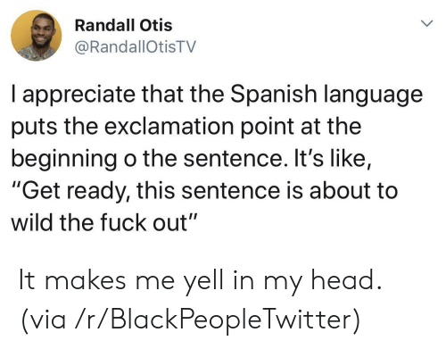"Blackpeopletwitter, Head, and Spanish: Randall Otis  @RandallOtisTV  I appreciate that the Spanish language  puts the exclamation point at the  beginning o the sentence. It's like,  ""Get ready, this sentence is about to  wild the fuck out"" It makes me yell in my head. (via /r/BlackPeopleTwitter)"
