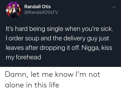 Being Alone, Life, and Kiss: Randall Otis  @RandallOtisTV  It's hard being single when you're sick.  I order soup and the delivery guy just  leaves after dropping it off. Nigga, kiss  my forehead Damn, let me know I'm not alone in this life