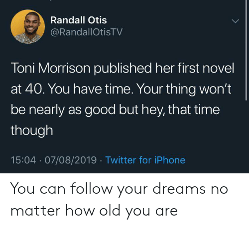 randall: Randall Otis  @RandallOtisTV  Toni Morrison published her first novel  at 40. You have time. Your thing won't  be nearly as good but hey, that time  though  15:04 07/08/2019 Twitter for iPhone You can follow your dreams no matter how old you are