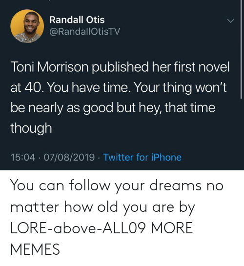 Toni: Randall Otis  @RandallOtisTV  Toni Morrison published her first novel  at 40. You have time. Your thing won't  be nearly as good but hey, that time  though  15:04 07/08/2019 Twitter for iPhone You can follow your dreams no matter how old you are by LORE-above-ALL09 MORE MEMES