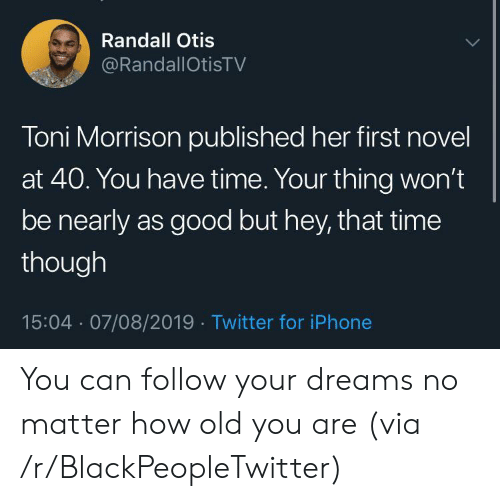 Toni: Randall Otis  @RandallOtisTV  Toni Morrison published her first novel  at 40. You have time. Your thing won't  be nearly as good but hey, that time  though  15:04 07/08/2019 Twitter for iPhone You can follow your dreams no matter how old you are (via /r/BlackPeopleTwitter)