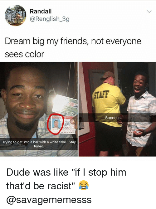 "Dude, Fake, and Friends: Randall  @Renglish_3g  Dream big my friends, not everyone  sees color  TAFF  Success  Trying to get into a bar with a white fake. Stay  tuned Dude was like ""if I stop him that'd be racist"" 😂 @savagememesss"