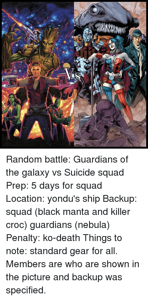 Killer Croc: Random battle: Guardians of the galaxy vs Suicide squad Prep: 5 days for squad Location: yondu's ship Backup: squad (black manta and killer croc) guardians (nebula) Penalty: ko-death Things to note: standard gear for all. Members are who are shown in the picture and backup was specified.