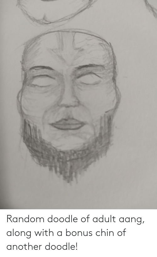 adult: Random doodle of adult aang, along with a bonus chin of another doodle!