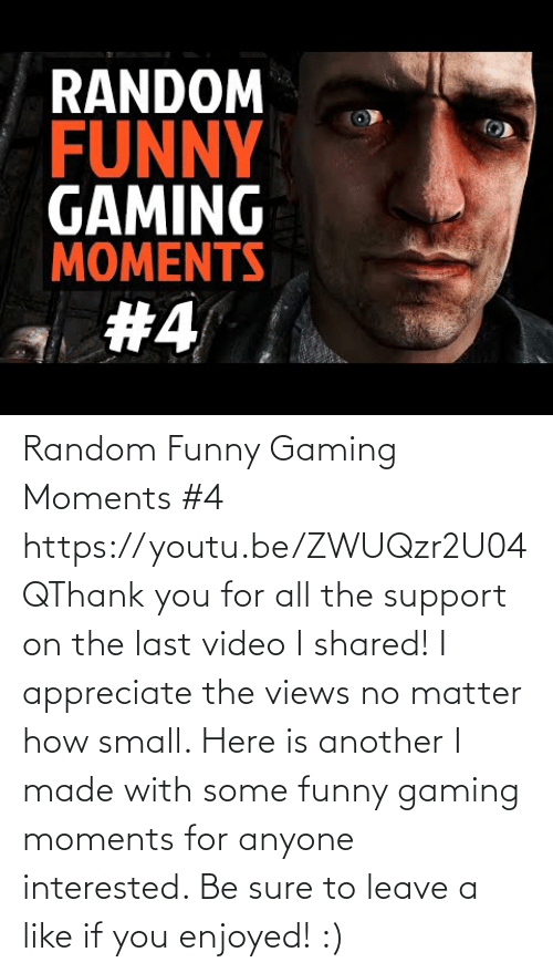 Shared: Random Funny Gaming Moments #4 https://youtu.be/ZWUQzr2U04QThank you for all the support on the last video I shared! I appreciate the views no matter how small. Here is another I made with some funny gaming moments for anyone interested. Be sure to leave a like if you enjoyed! :)