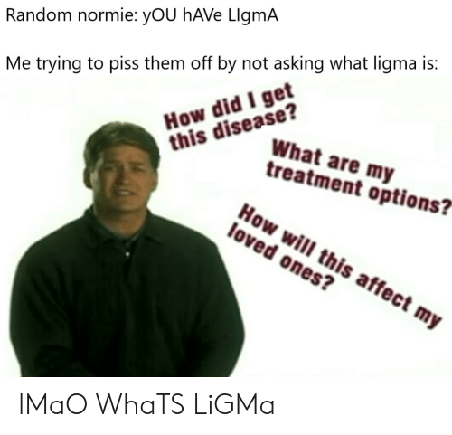 """Lmao, Affect, and Normie: Random normie: yOU hAVe LlgmA  How did I get  this disease?  Me trying to piss them off by not asking what ligma is:  What are my  treatment options?""""  How will this affect my  loved ones? lMaO WhaTS LiGMa"""