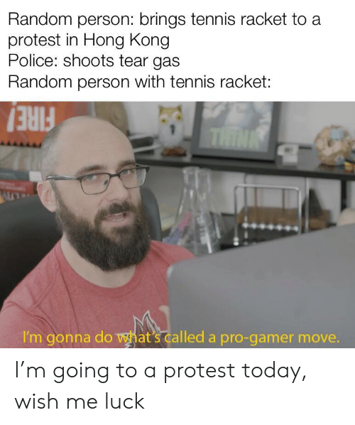 Police, Protest, and Hong Kong: Random person: brings tennis racket to a  protest in Hong Kong  Police: shoots tear gas  Random person with tennis racket:  THINK  I'm gonna do what's called a pro-gamer move. I'm going to a protest today, wish me luck